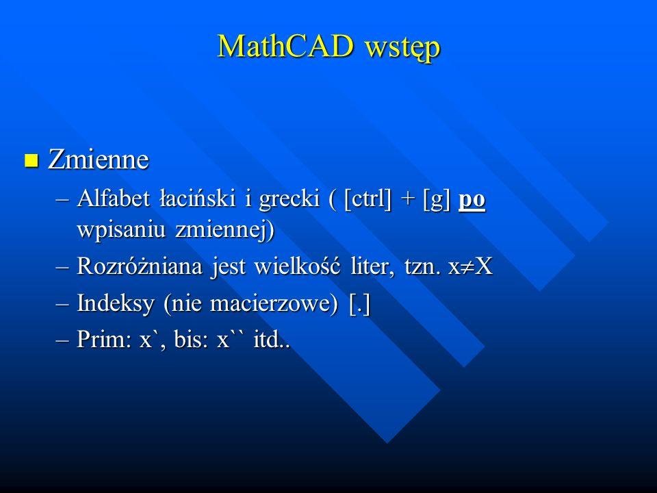 MathCAD wstęp Zmienne. Alfabet łaciński i grecki ( [ctrl] + [g] po wpisaniu zmiennej) Rozróżniana jest wielkość liter, tzn. xX.
